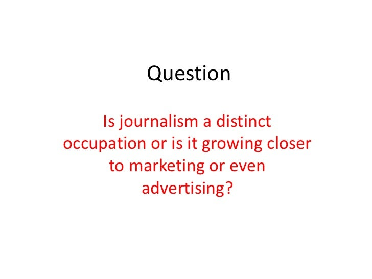 Question    Is journalism a distinctoccupation or is it growing closer     to marketing or even          advertising?