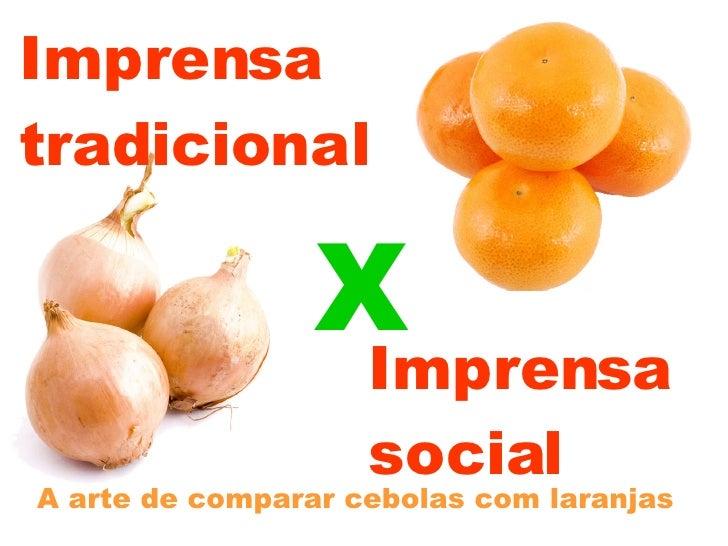 Imprensa  tradicional A arte de comparar cebolas com laranjas Imprensa social X
