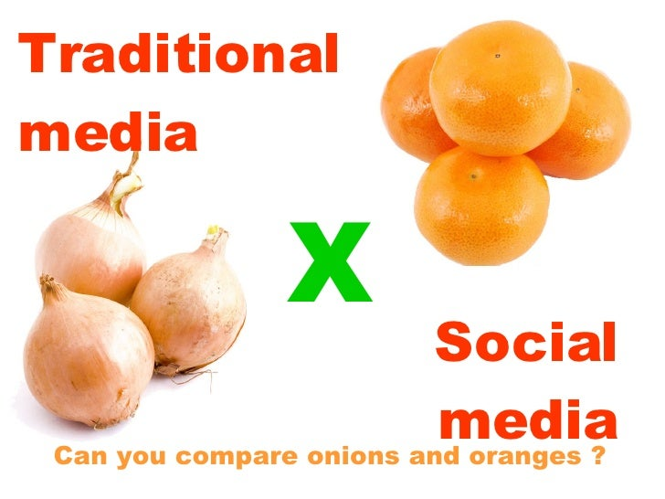 Traditional media Can you compare onions and oranges ? Social media X