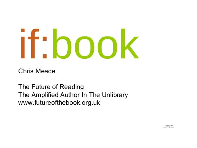 if:bookChris Meade The Future of Reading The Amplified Author In The Unlibrary www.futureofthebook.org.uk QuickTime™ and a...