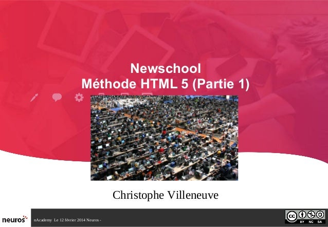 nAcademy Le 12 février 2014 Neuros - Newschool Méthode HTML 5 (Partie 1) Christophe Villeneuve