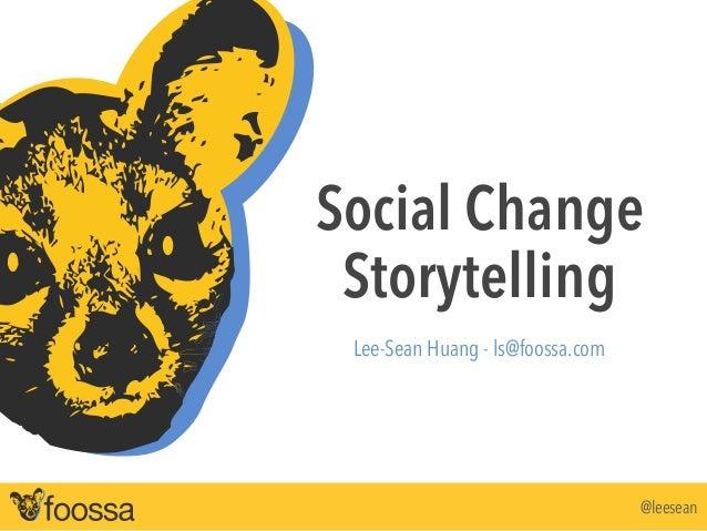 Social Change  Storytelling  @leesean  !  Lee-Sean Huang - ls@foossa.com