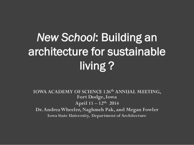 New School: Building an architecture for sustainable living ? IOWA ACADEMY OF SCIENCE 126th ANNUAL MEETING, Fort Dodge, Io...