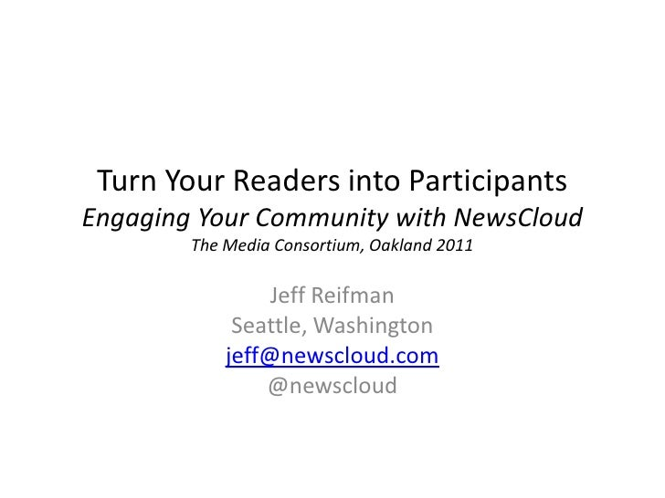 Turn Your Readers into ParticipantsEngaging Your Community with NewsCloud        The Media Consortium, Oakland 2011       ...