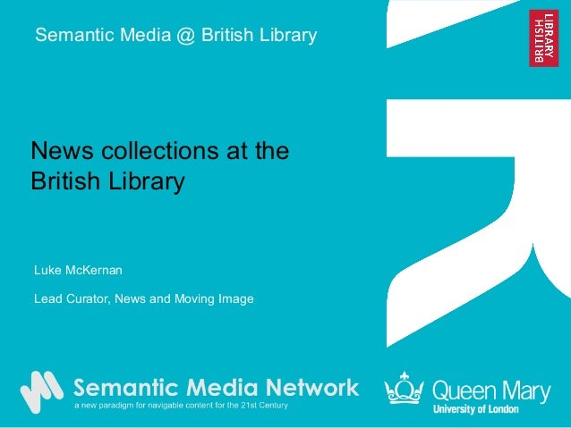News collections at the British Library Luke McKernan Lead Curator, News and Moving Image Semantic Media @ British Library
