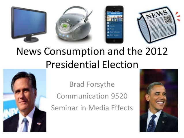 News Consumption and the 2012 Presidential Election Brad Forsythe Communication 9520 Seminar in Media Effects