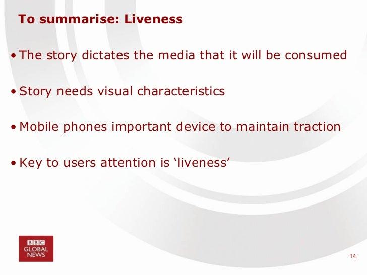 To summarise: Liveness <ul><li>The story dictates the media that it will be consumed  </li></ul><ul><li>Story needs visual...