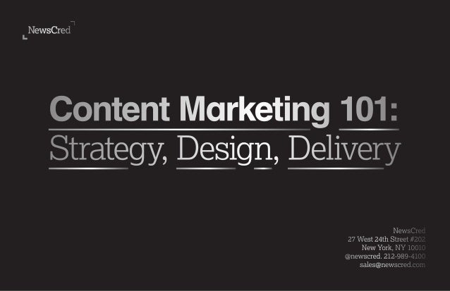 Content Marketing 101: Strategy, Design, Delivery NewsCred 27 West 24th Street #202 New York, NY 10010 @newscred. 212-989-...