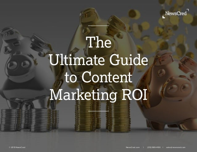 © 2013 NewsCred NewsCred.com l (212) 989-4100 l sales@newscred.com The Ultimate Guide to Content Marketing ROI
