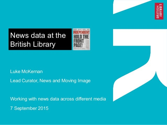 News data at the British Library Luke McKernan Lead Curator, News and Moving Image Working with news data across different...