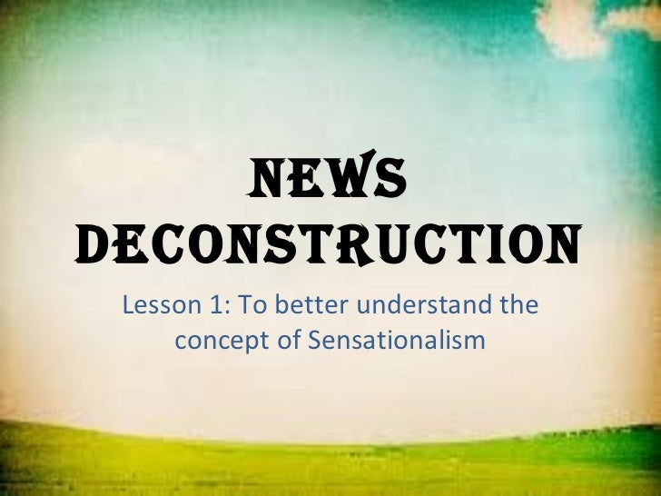 NewsdecoNstructioN Lesson 1: To better understand the     concept of Sensationalism