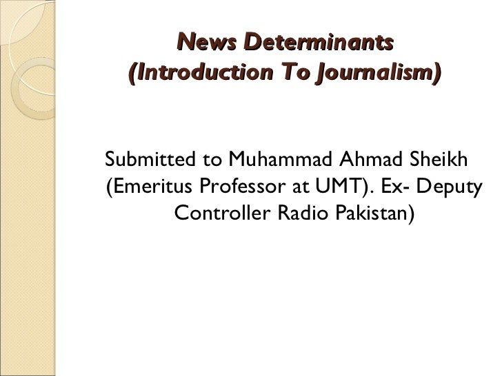 News Determinants  (Introduction To Journalism)Submitted to Muhammad Ahmad Sheikh(Emeritus Professor at UMT). Ex- Deputy  ...