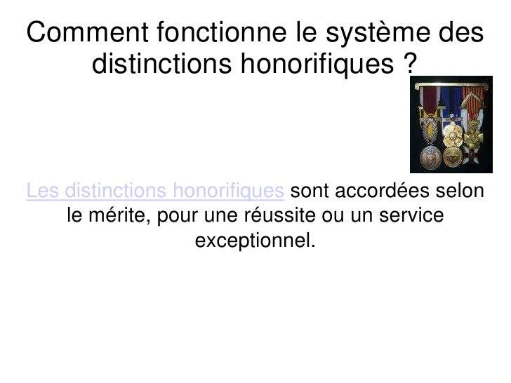Comment fonctionne le système des distinctions honorifiques ? <br />Les distinctions honorifiques sont accordées selon le ...