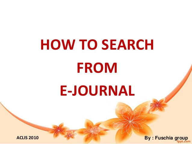 HOW TO SEARCH FROM E-JOURNAL By : Fuschia groupACLIS 2010