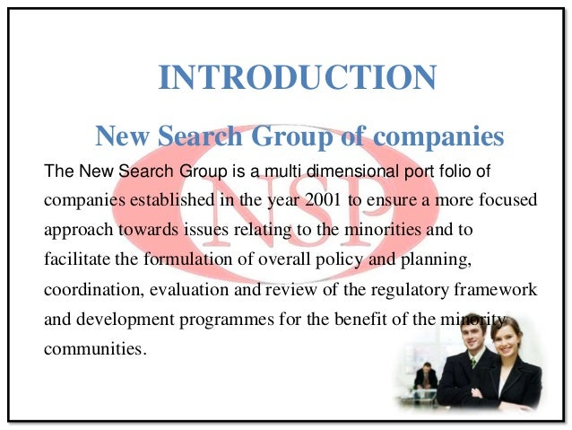 INTRODUCTION New Search Group of companies The New Search Group is a multi dimensional port folio of companies established...