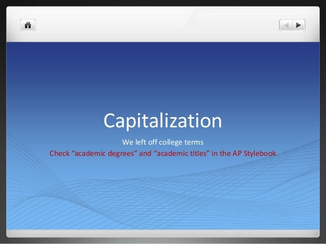 """Capitalization                    We left off college termsCheck """"academic degrees"""" and """"academic titles"""" in the AP Styleb..."""