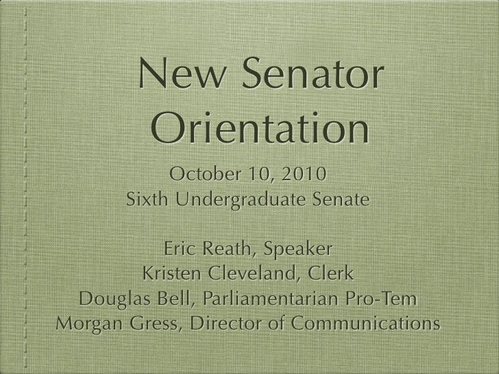 New Senator        Orientation            October 10, 2010       Sixth Undergraduate Senate          Eric Reath, Speaker  ...