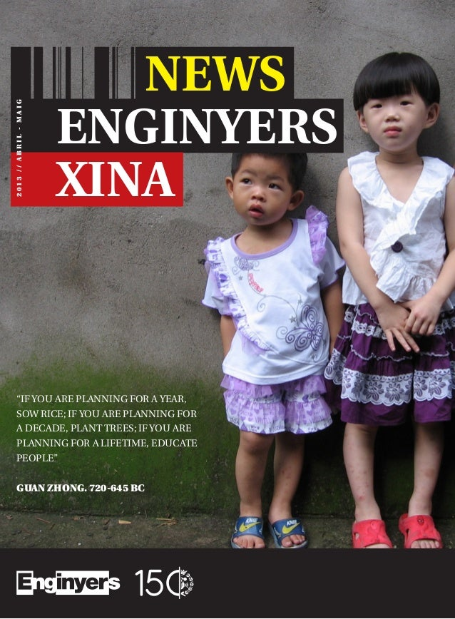"NEWS                       ENGINYERS2013 // ABRIL - MAIG                       XINA  ""IF YOU ARE PLANNING FOR A YEAR,  SOW..."