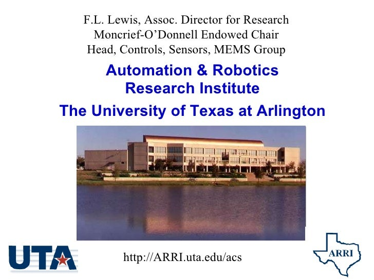 Automation & Robotics Research Institute The University of Texas at Arlington F.L. Lewis, Assoc. Director for Research...