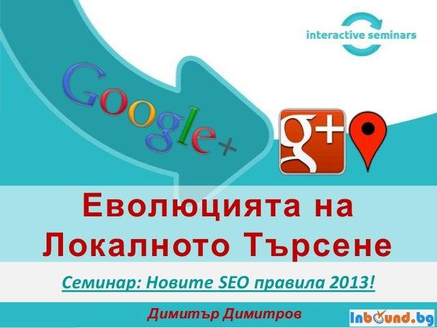 Еволюцията на Локалното Търсене Семинар: Новите SEO правила 2013! Димитър Димитров