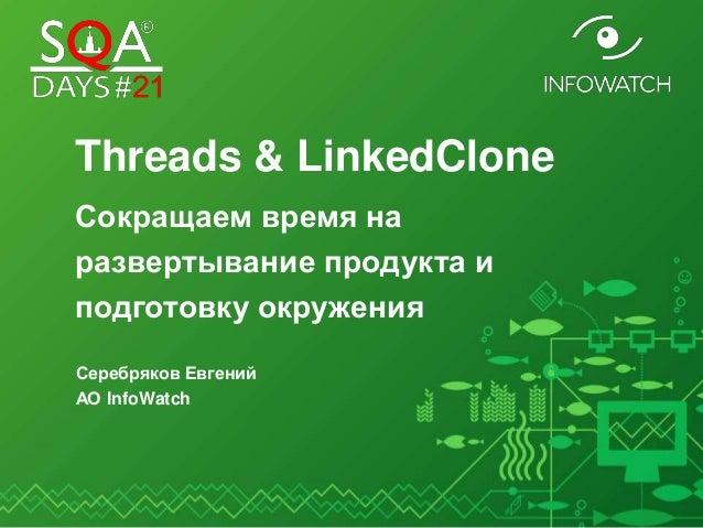 Threads & LinkedClone Сокращаем время на развертывание продукта и подготовку окружения Серебряков Евгений АО InfoWatch