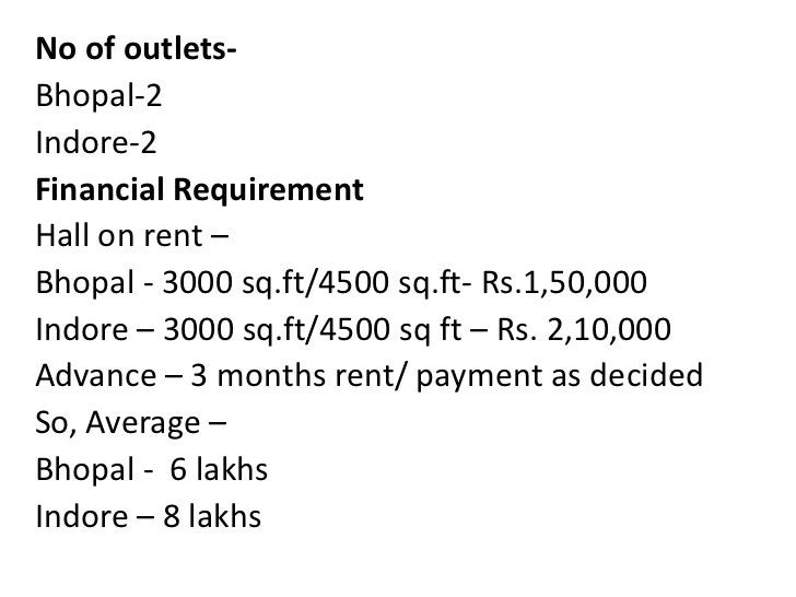 No of outlets- <br />Bhopal-2<br />Indore-2<br />Financial Requirement<br />Hall on rent – <br />Bhopal - 3000 sq.ft/4500 ...