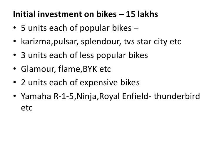 Initial investment on bikes – 15 lakhs<br />5 units each of popular bikes – <br />karizma,pulsar, splendour, tvs star city...