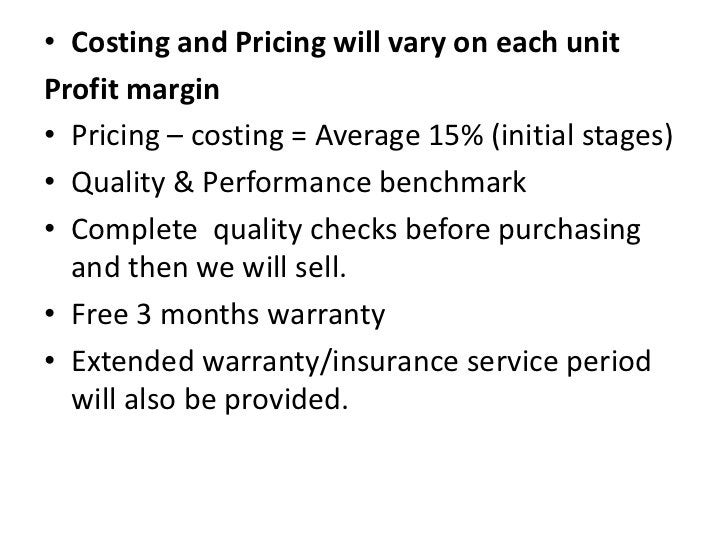 Costing and Pricing will vary on each unit<br />Profit margin<br />Pricing – costing = Average 15% (initial stages)<br />Q...