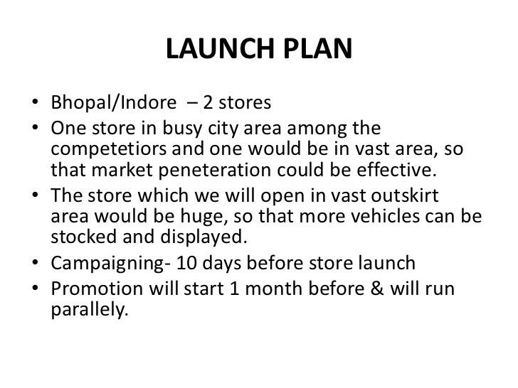 LAUNCH PLAN<br />Bhopal/Indore  – 2 stores<br />One store in busy city area among the competetiors and one would be in vas...