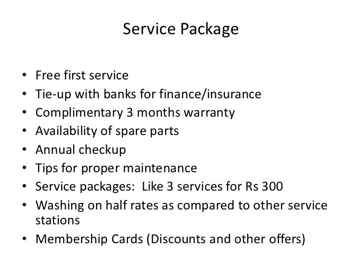 Service Package<br />Free first service<br />Tie-up with banks for finance/insurance<br />Complimentary 3 months warranty<...