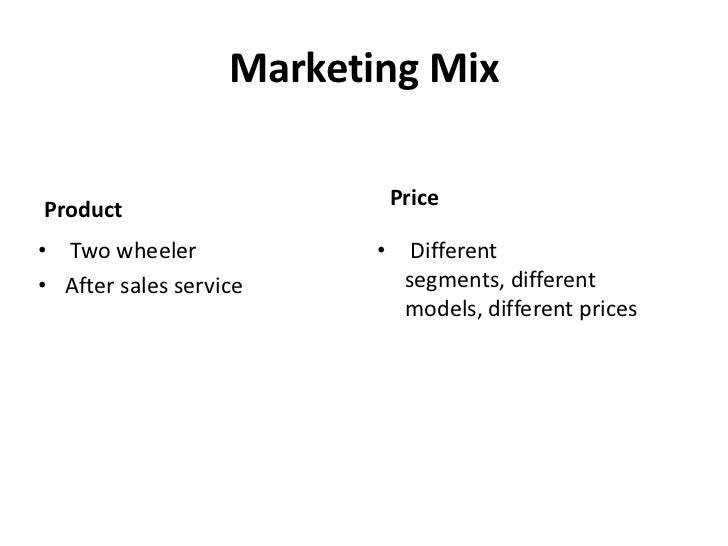 Marketing Mix<br />Price<br />Product<br /> Two wheeler<br />After sales service<br /> Different  segments, different mode...