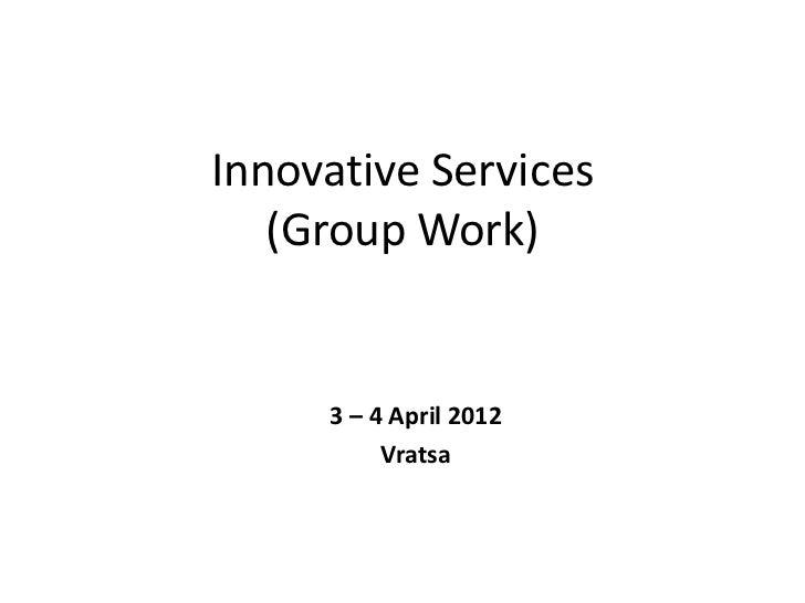 Innovative Services   (Group Work)     3 – 4 April 2012          Vratsa