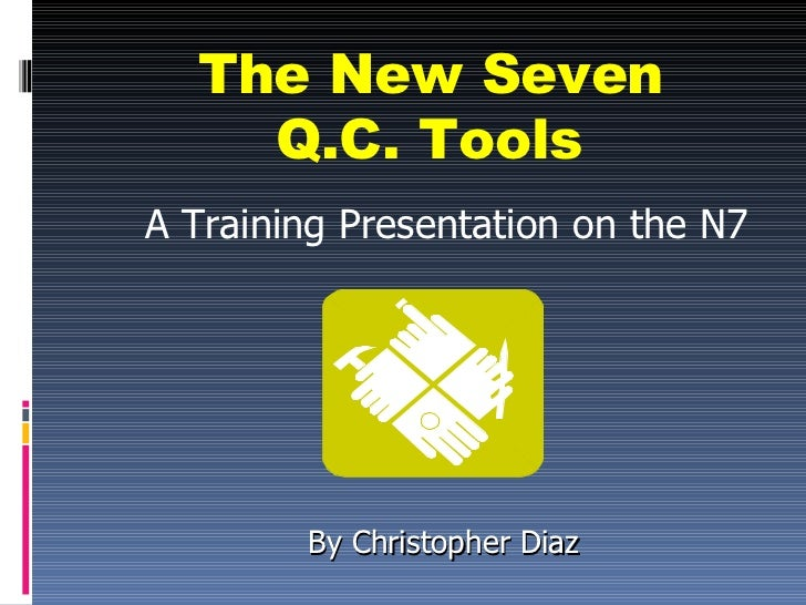The New Seven    Q.C. ToolsA Training Presentation on the N7        By Christopher Diaz
