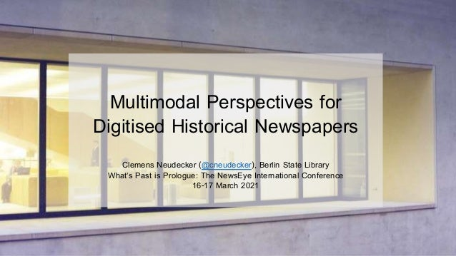 Multimodal Perspectives for Digitised Historical Newspapers Clemens Neudecker (@cneudecker), Berlin State Library What's P...