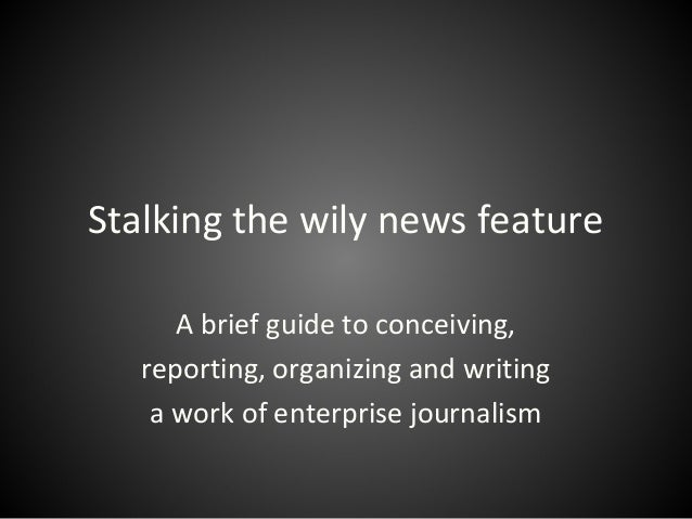 Stalking the wily news feature A brief guide to conceiving, reporting, organizing and writing a work of enterprise journal...