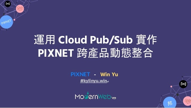 PIXNET 邦 運用 Cloud Pub/Sub 實作 PIXNET 跨產品動態整合 PIXNET - Win Yu #kylinyu.win↵