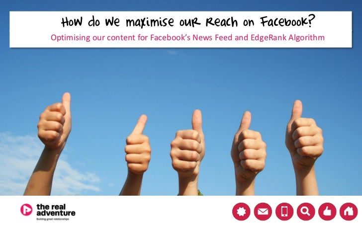 How do we maximise our Reach on Facebook?Optimising our content for Facebook's News Feed and EdgeRank Algorithm