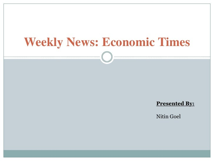 Weekly News: Economic Times<br />Presented By:<br />NitinGoel<br />