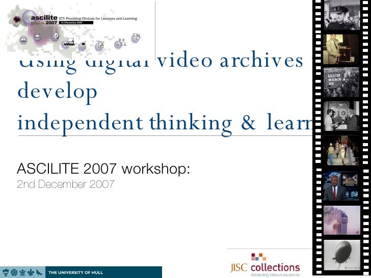 Using digital video archives to develop independent thinking & learning  ASCILITE 2007 workshop: 2nd December 2007