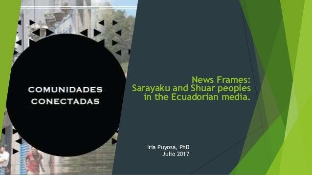 News Frames: Sarayaku and Shuar peoples in the Ecuadorian media. Iria Puyosa, PhD Julio 2017