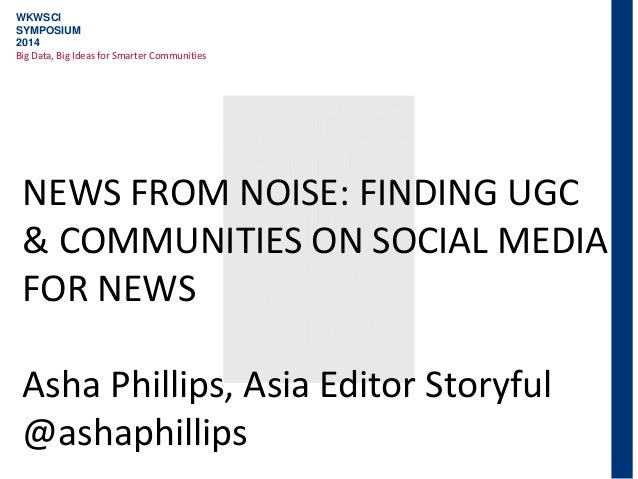WKWSCI SYMPOSIUM 2014 Big Data, Big Ideas for Smarter Communities NEWS FROM NOISE: FINDING UGC & COMMUNITIES ON SOCIAL MED...