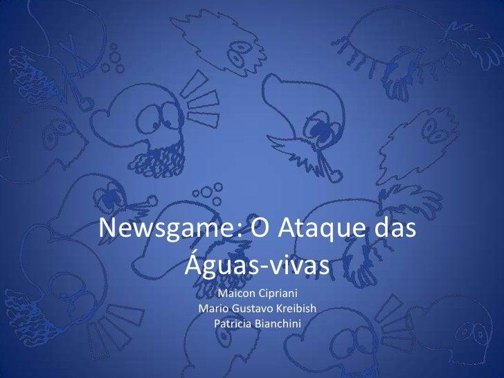 Newsgame: O Ataque das     Águas-vivas         Maicon Cipriani      Mario Gustavo Kreibish        Patricia Bianchini