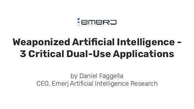 Weaponized Artificial Intelligence - 3 Critical Dual-Use Applications by Daniel Faggella CEO, Emerj Artificial Intelligence ...