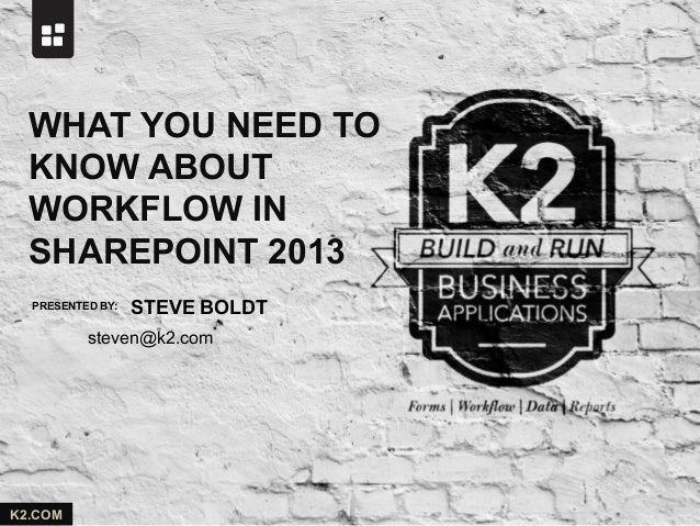 WHAT YOU NEED TO KNOW ABOUT WORKFLOW IN SHAREPOINT 2013 PRESENTED BY:  STEVE BOLDT  steven@k2.com  K2.COM
