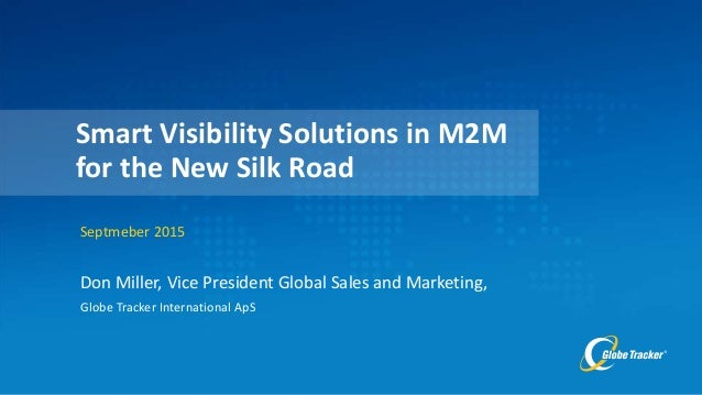 Don Miller, Vice President Global Sales and Marketing, Globe Tracker International ApS Septmeber 2015 Smart Visibility Sol...