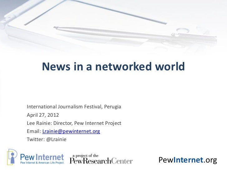 News in a networked worldInternational Journalism Festival, PerugiaApril 27, 2012Lee Rainie: Director, Pew Internet Projec...