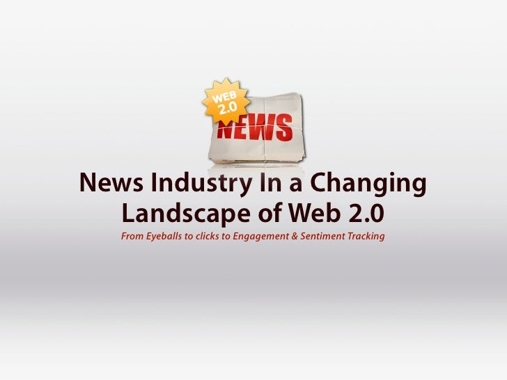 News Industry In a Changing  Landscape of Web 2.0   From Eyeballs to clicks to Engagement & Sentiment Tracking