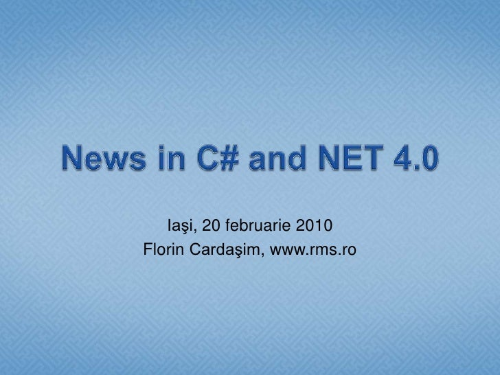 News in C# and NET 4.0<br />Iaşi, 20 februarie 2010<br />Florin Cardaşim, www.rms.ro<br />