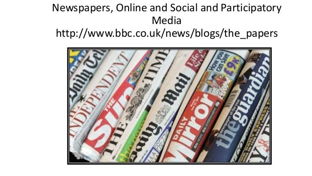 Newspapers, Online and Social and Participatory Media http://www.bbc.co.uk/news/blogs/the_papers