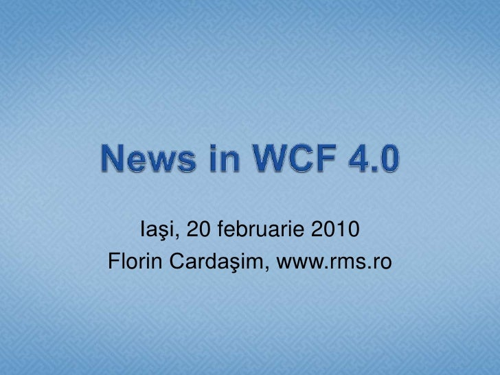 News in WCF 4.0<br />Iaşi, 20 februarie 2010<br />Florin Cardaşim, www.rms.ro<br />